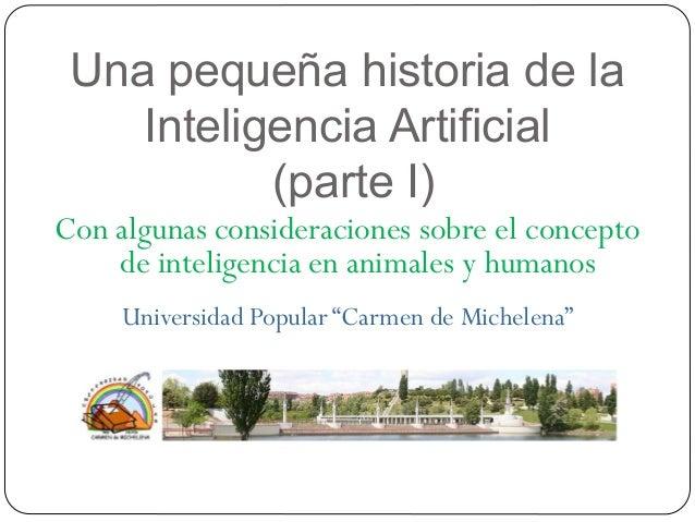 Una pequeña historia de la Inteligencia Artificial (parte I) Con algunas consideraciones sobre el concepto de inteligencia...