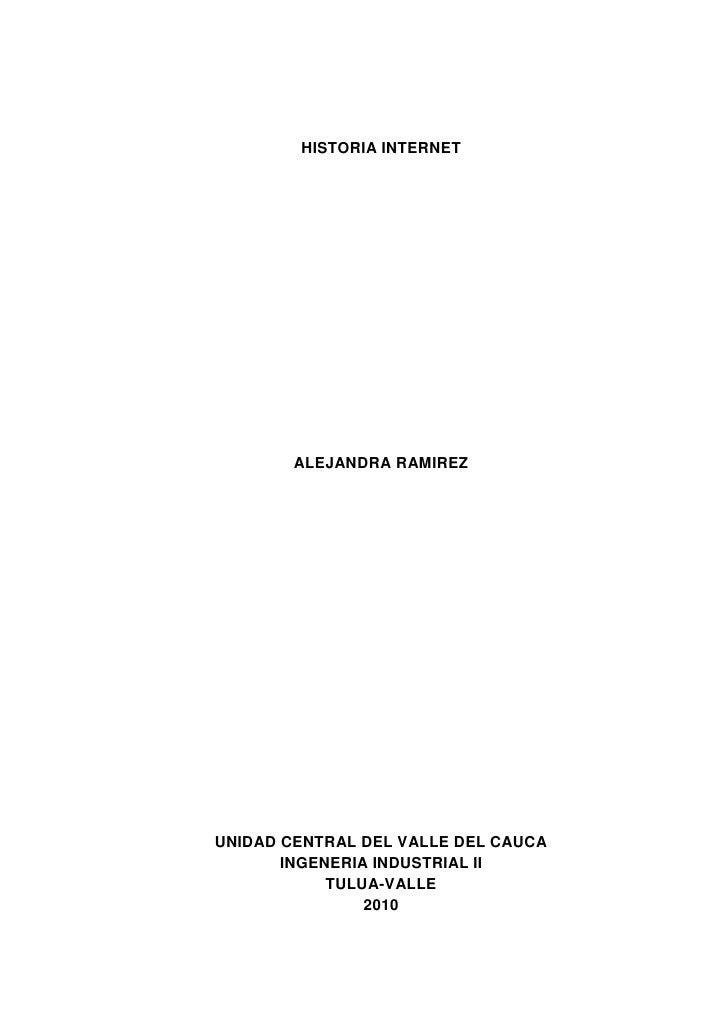 HISTORIA INTERNET<br />ALEJANDRA RAMIREZ<br />UNIDAD CENTRAL DEL VALLE DEL CAUCA<br />INGENERIA INDUSTRIAL II<br />TULUA-V...