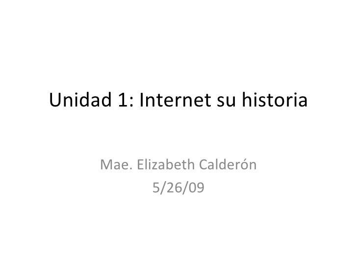 Unidad 1: Internet su historia Mae. Elizabeth Calder ón 5/26/09
