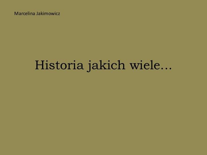 Historia jakich wiele...<br />Marcelina Jakimowicz<br />