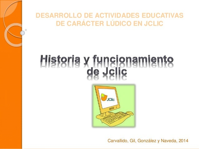 DESARROLLO DE ACTIVIDADES EDUCATIVAS  DE CARÁCTER LÚDICO EN JCLIC  Carvallido, Gil, González y Naveda, 2014