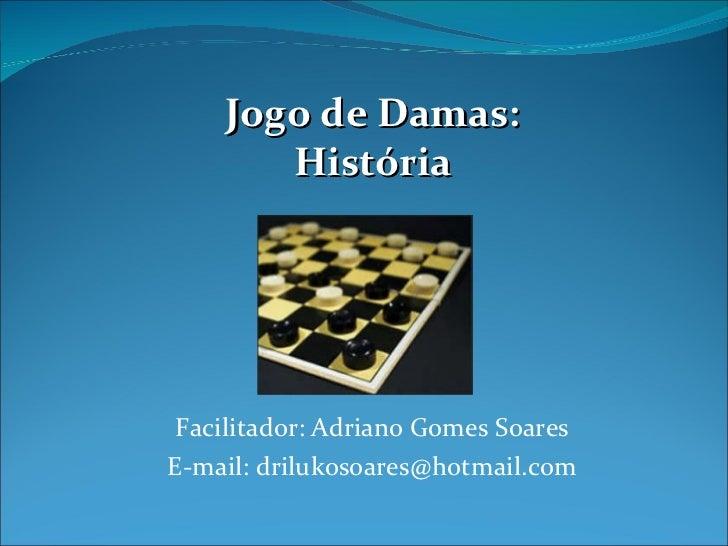 Facilitador: Adriano Gomes Soares E-mail: drilukosoares@hotmail.com Jogo de Damas: História