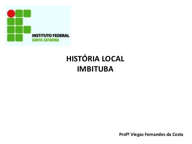 HISTÓRIA LOCAL IMBITUBA  Profº Viegas Fernandes da Costa
