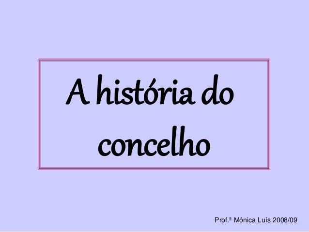 A história do concelho Prof.ª Mónica Luís 2008/09
