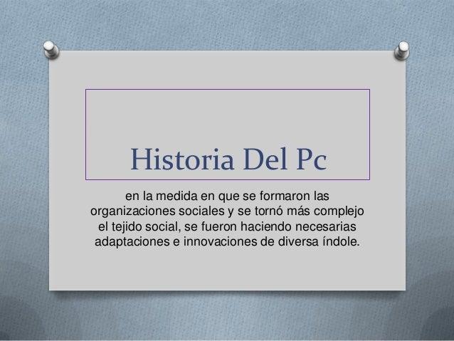 Historia Del Pc        en la medida en que se formaron lasorganizaciones sociales y se tornó más complejo  el tejido socia...