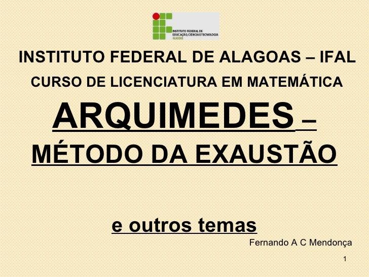 INSTITUTO FEDERAL DE ALAGOAS – IFAL CURSO DE LICENCIATURA EM MATEMÁTICA   ARQUIMEDES – MÉTODO DA EXAUSTÃO          e outro...