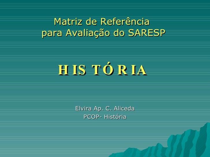 Matriz de Referência  para Avaliação do SARESP HISTÓRIA Elvira Ap. C. Aliceda PCOP- História