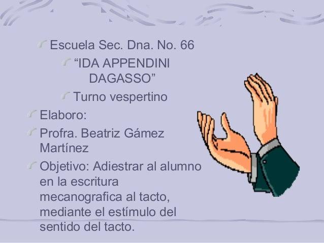 "Escuela Sec. Dna. No. 66 ""IDA APPENDINI DAGASSO"" Turno vespertino Elaboro: Profra. Beatriz Gámez Martínez Objetivo: Adiest..."