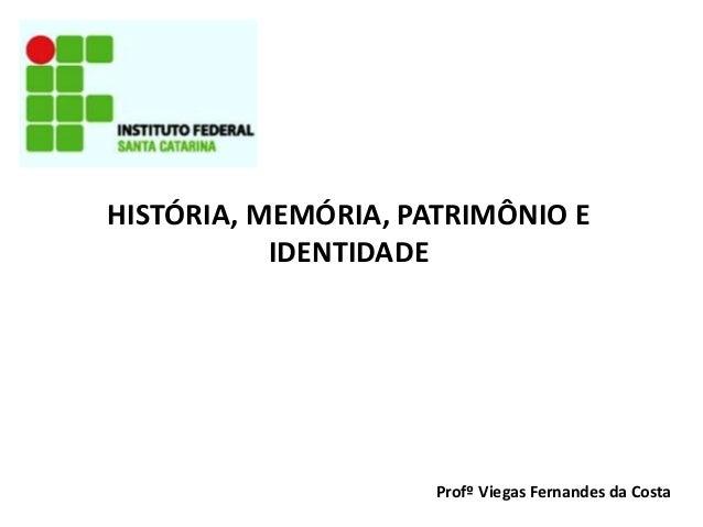 HISTÓRIA, MEMÓRIA, PATRIMÔNIO E IDENTIDADE  Profº Viegas Fernandes da Costa