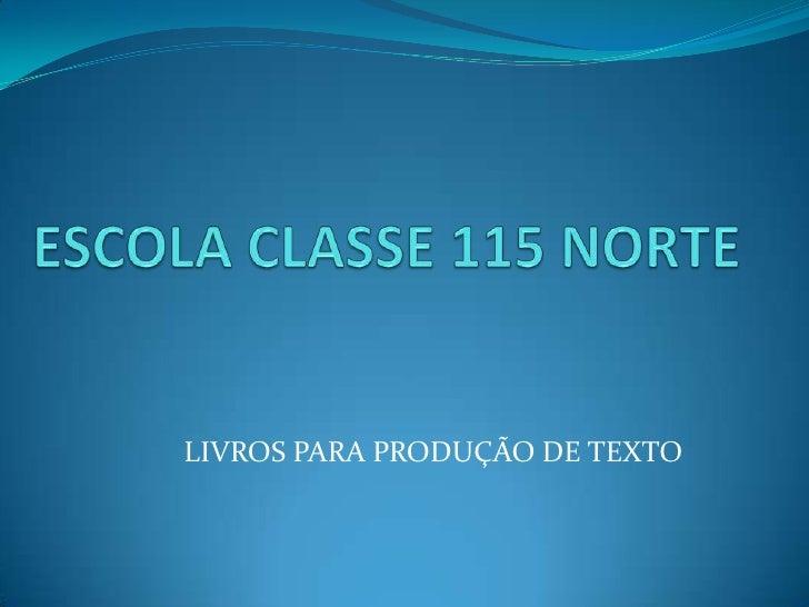 ESCOLA CLASSE 115 NORTE<br />LIVROS PARA PRODUÇÃO DE TEXTO<br />