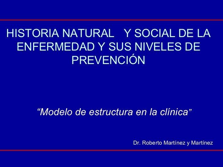 """HISTORIA NATURAL Y SOCIAL DE LA   ENFERMEDAD Y SUS NIVELES DE           PREVENCIÓN        """"Modelo de estructura en la clín..."""