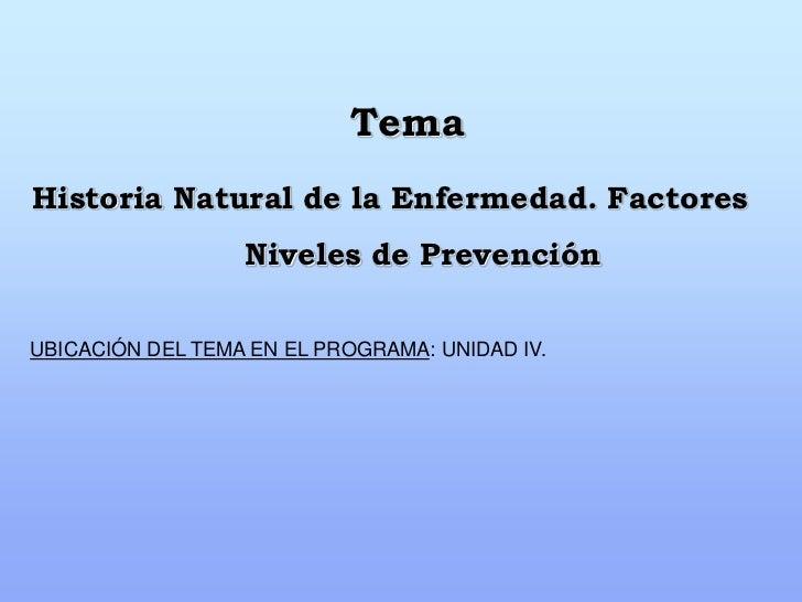 TemaHistoria Natural de la Enfermedad. Factores                  Niveles de PrevenciónUBICACIÓN DEL TEMA EN EL PROGRAMA: U...