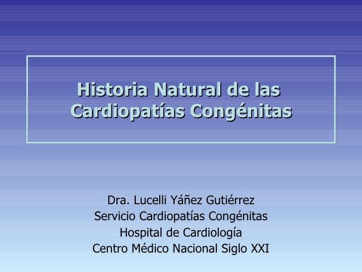 Historia Natural de lasCardiopatías Congénitas    Dra. Lucelli Yáñez Gutiérrez  Servicio Cardiopatías Congénitas       Hos...