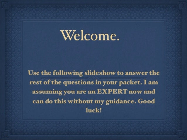 Welcome.Use the following slideshow to answer therest of the questions in your packet. I am assuming you are an EXPERT now...