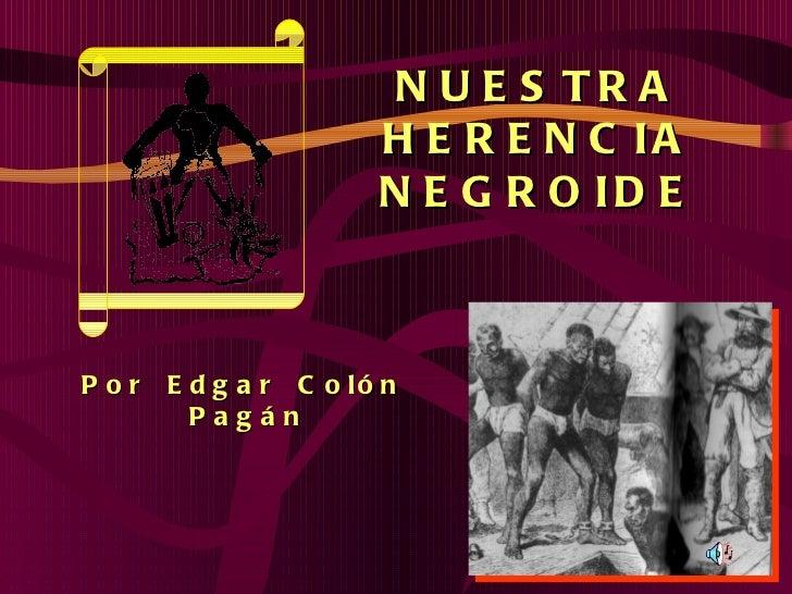 NUESTRA HERENCIA NEGROIDE Por  Edgar  Colón  Pagán