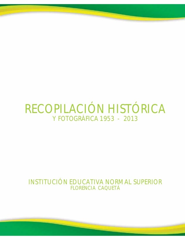 INSTITUCIÓN EDUCATIVA NORMAL SUPERIORFLORENCIA CAQUETÁRECOPILACIÓN HISTÓRICAY FOTOGRÁFICA 1953 - 2013