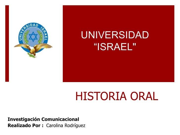 """HISTORIA ORAL Investigación Comunicacional  Realizado Por :  Carolina Rodríguez UNIVERSIDAD """"ISRAEL"""""""