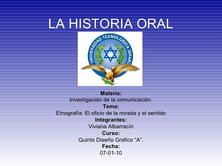 LA HISTORIA ORAL Materia: Investigación de la comunicación. Tema: Etnograf ía: El oficio de la mirada y el sentido Integra...