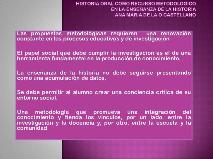 HISTORIA ORAL COMO RECURSO METODOLOGICOEN LA ENSEÑANZA DE LA HISTORIAANA MARIA DE LA O CASTELLANO<br />Las propuestas met...