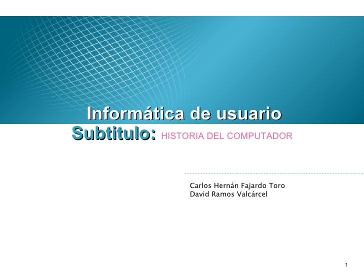 <ul><li>Informática de usuario </li></ul>Carlos Hernán Fajardo Toro David Ramos Valcárcel Subtitulo:  HISTORIA DEL COMPUTA...