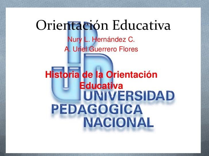 Orientación Educativa      Nury L. Hernández C.     A. Uriel Guerrero Flores Historia de la Orientación         Educativa