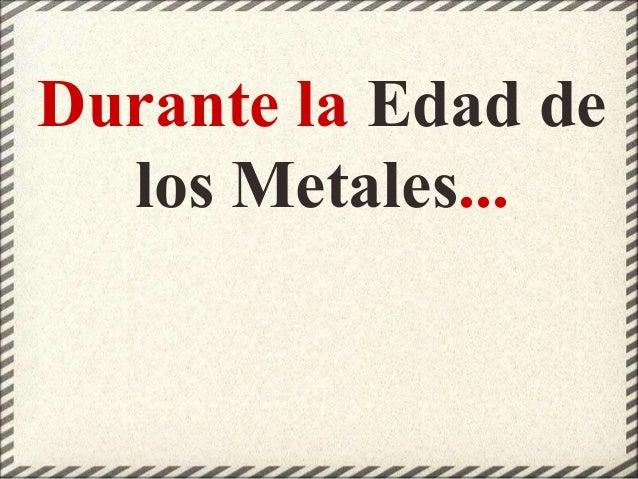 Durante la Edad de los Metales...