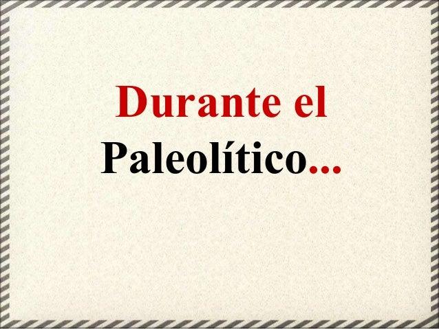 Durante el Paleolítico...