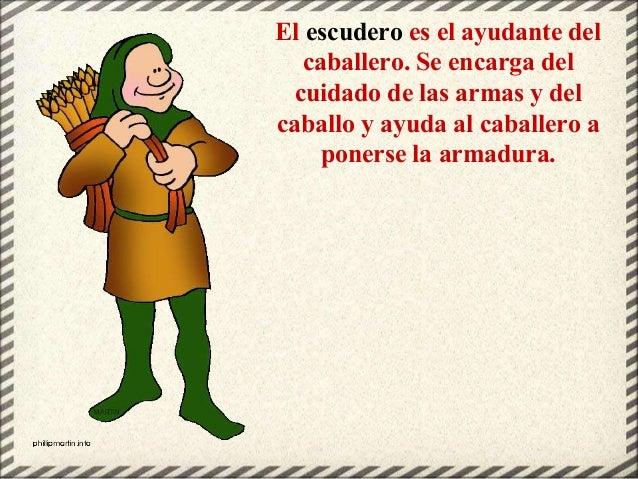 El escudero es el ayudante del caballero. Se encarga del cuidado de las armas y del caballo y ayuda al caballero a ponerse...