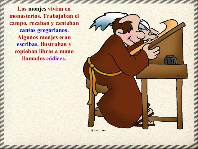 Los monjes vivían en monasterios. Trabajaban el campo, rezaban y cantaban cantos gregorianos. Algunos monjes eran escribas...