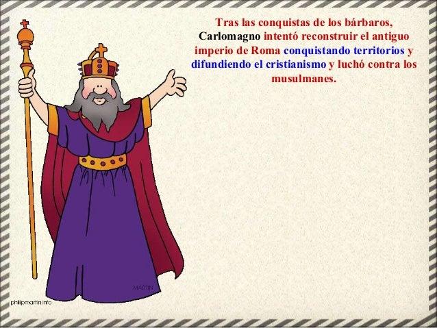 Tras las conquistas de los bárbaros, Carlomagno intentó reconstruir el antiguo imperio de Roma conquistando territorios y ...