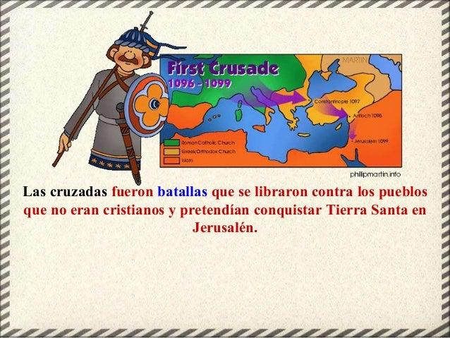 Las cruzadas fueron batallas que se libraron contra los pueblos que no eran cristianos y pretendían conquistar Tierra Sant...