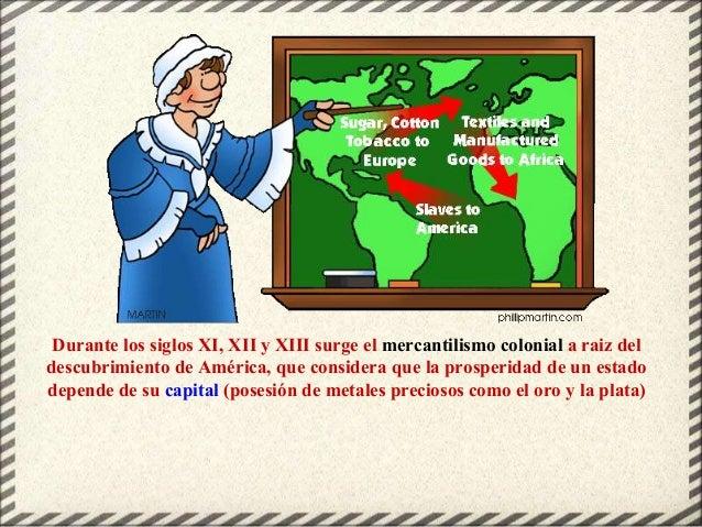 Durante los siglos XI, XII y XIII surge el mercantilismo colonial a raiz del descubrimiento de América, que considera que ...