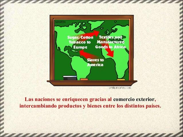 Las naciones se enriquecen gracias al comercio exterior, intercambiando productos y bienes entre los distintos países.