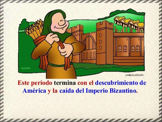 Este período termina con el descubrimiento de América y la caída del Imperio Bizantino.
