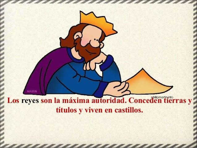 Los reyes son la máxima autoridad. Conceden tierras y títulos y viven en castillos.