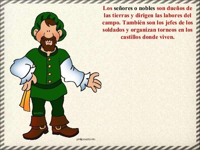 Los señores o nobles son dueños de las tierras y dirigen las labores del campo. También son los jefes de los soldados y or...
