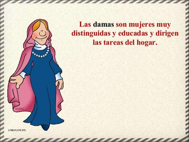 Las damas son mujeres muy distinguidas y educadas y dirigen las tareas del hogar.