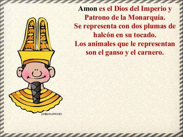 Amon es el Dios del Imperio y Patrono de la Monarquía. Se representa con dos plumas de halcón en su tocado. Los animales q...