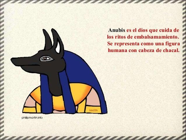 Anubis es el dios que cuida de los ritos de embalsamamiento. Se representa como una figura humana con cabeza de chacal.
