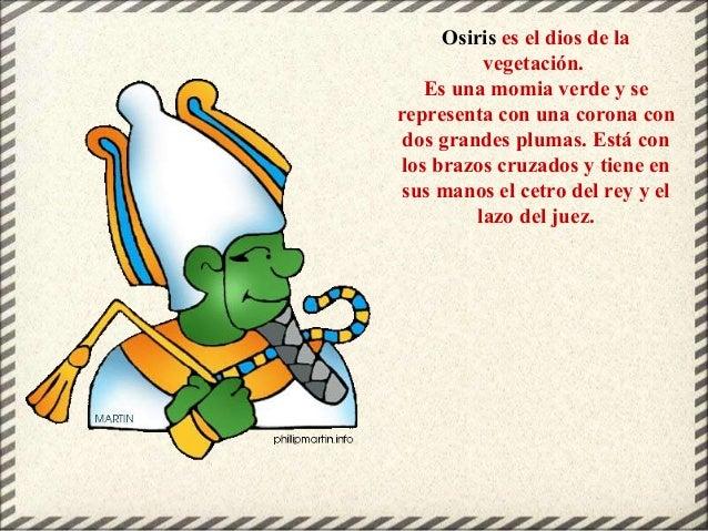 Osiris es el dios de la vegetación. Es una momia verde y se representa con una corona con dos grandes plumas. Está con los...