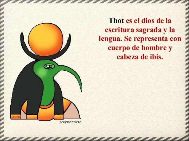 Thot es el dios de la escritura sagrada y la lengua. Se representa con cuerpo de hombre y cabeza de ibis.