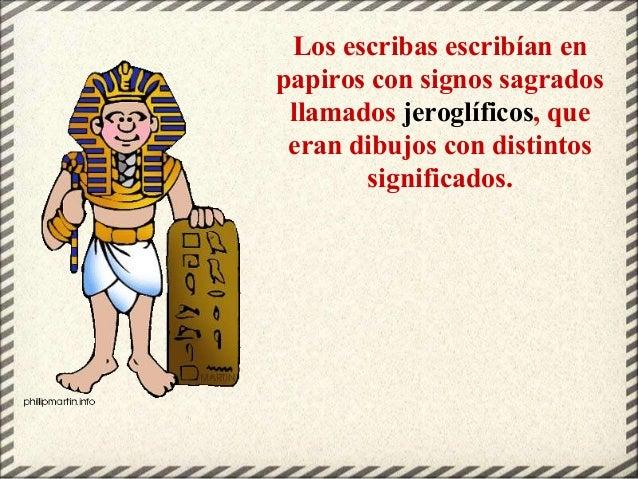 Los escribas escribían en papiros con signos sagrados llamados jeroglíficos, que eran dibujos con distintos significados.