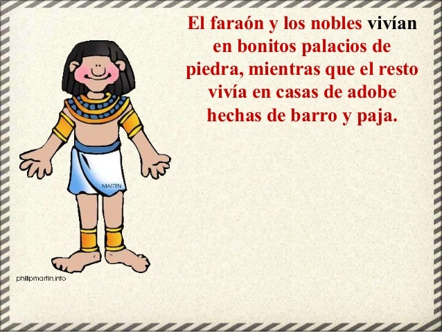 El faraón y los nobles vivían en bonitos palacios de piedra, mientras que el resto vivía en casas de adobe hechas de barro...