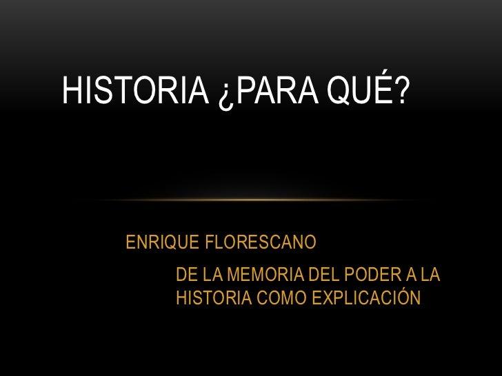 HISTORIA ¿PARA QUÉ?   ENRIQUE FLORESCANO       DE LA MEMORIA DEL PODER A LA       HISTORIA COMO EXPLICACIÓN