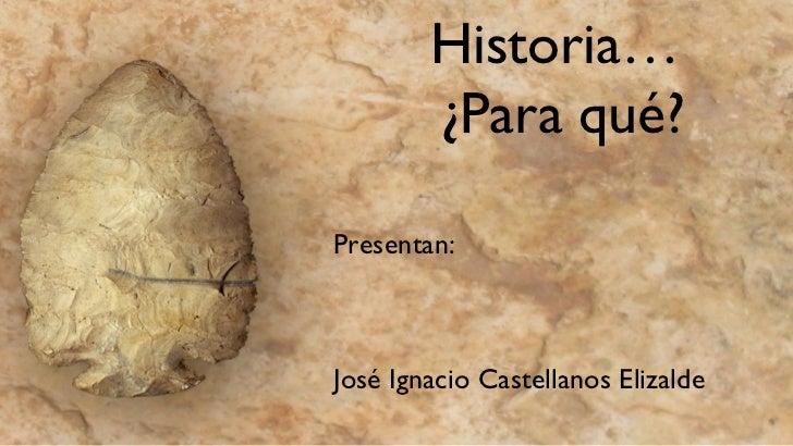 Historia…  ¿Para qué? <ul><li>Presentan: </li></ul><ul><li>José Ignacio Castellanos Elizalde </li></ul>