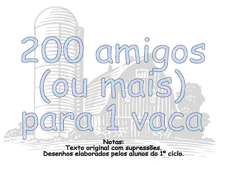 200 amigos  (ou mais)  para 1 vaca Notas:  Texto original com supressões. Desenhos elaborados pelos alunos do 1º ciclo.