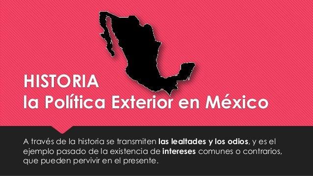 HISTORIA la Política Exterior en México A través de la historia se transmiten las lealtades y los odios, y es el ejemplo p...