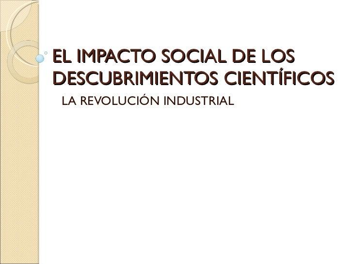 EL IMPACTO SOCIAL DE LOS DESCUBRIMIENTOS CIENTÍFICOS LA REVOLUCIÓN INDUSTRIAL