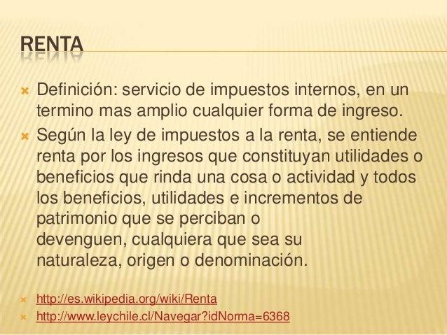 RENTA Definición: servicio de impuestos internos, en untermino mas amplio cualquier forma de ingreso. Según la ley de im...