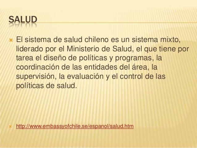 SALUD El sistema de salud chileno es un sistema mixto,liderado por el Ministerio de Salud, el que tiene portarea el diseñ...